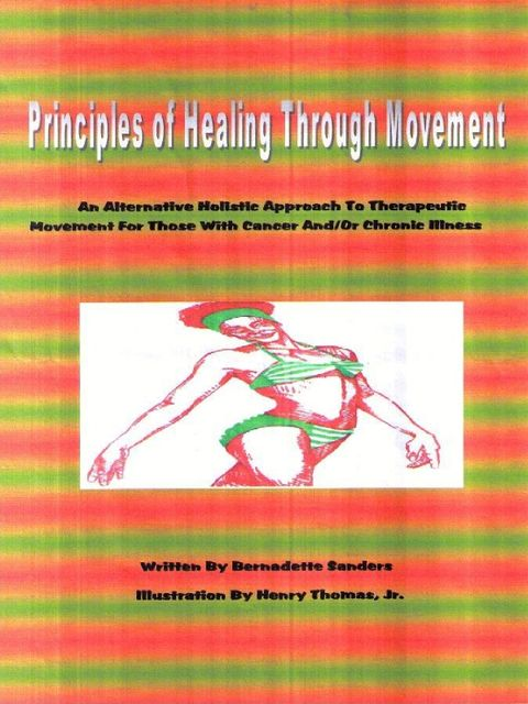 Principles of Healing Through Movement: An Alternative Holistic Approach to Therapeutic Movement for those with Cancer and/or Chronic Illness, Bernadette Sanders, Henry Thomas Jr.