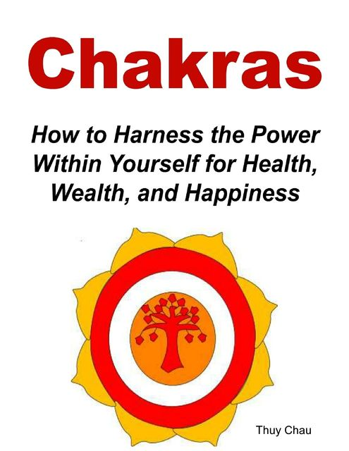 Chakras: How To Harness The Power Within Yourself For Health, Wealth And Happiness, Thuy Chau