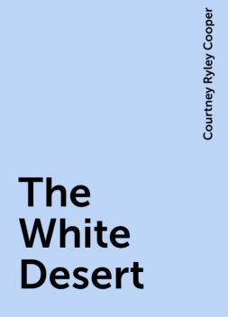 The White Desert, Courtney Ryley Cooper