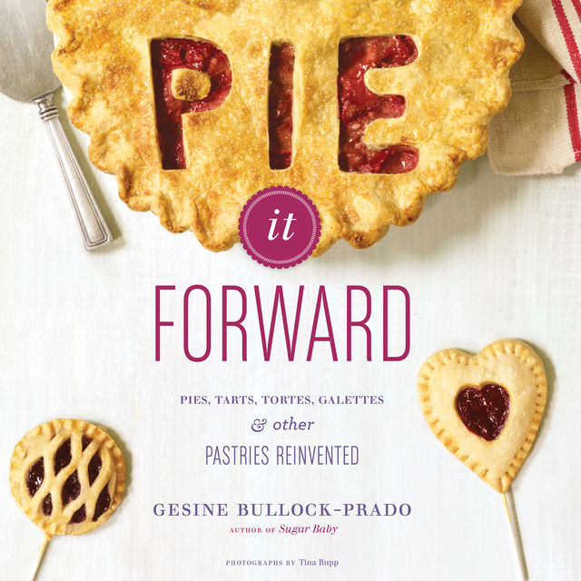 Pie It Forward: Pies, Tarts, Tortes, Galettes, and Other Pastries Reinvented, Gesine Bullock-Prado