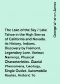 The Lake of the Sky / Lake Tahoe in the High Sierras of California and Nevada, its History, Indians, Discovery by Frémont, Legendary Lore, Various Namings, Physical Characteristics, Glacial Phenomena, Geology, Single Outlet, Automobile Routes, Historic To, George Wharton James