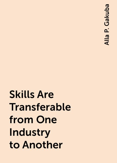 Skills Are Transferable from One Industry to Another, Alla P. Gakuba
