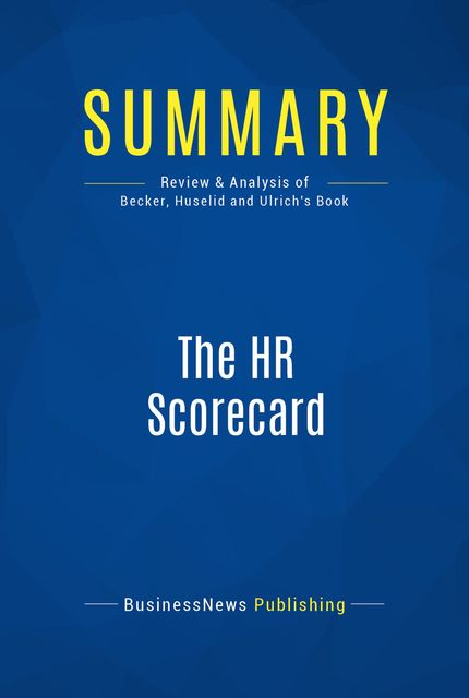Summary : The Hr Scorecard – Brian Becker, Mark Huselid, Dave Ulrich, BusinessNews Publishing