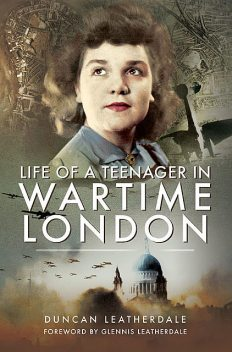 Life of a Teenager in Wartime London, Duncan Leatherdale