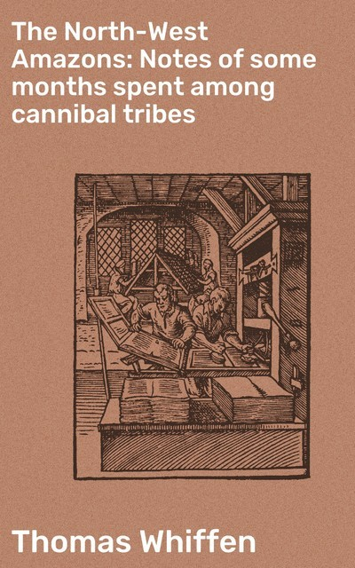 The North-West Amazons: Notes of some months spent among cannibal tribes, Thomas Whiffen
