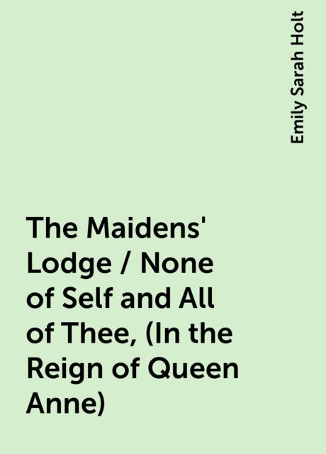 The Maidens' Lodge / None of Self and All of Thee, (In the Reign of Queen Anne), Emily Sarah Holt