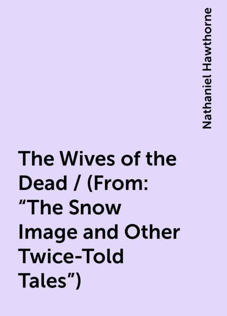 """The Wives of the Dead / (From: """"The Snow Image and Other Twice-Told Tales""""), Nathaniel Hawthorne"""