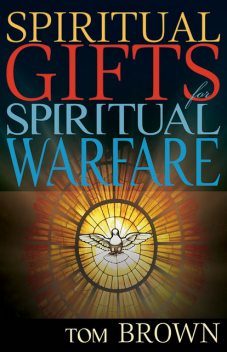 Spiritual Gifts for Spiritual Warfare, Tom Brown