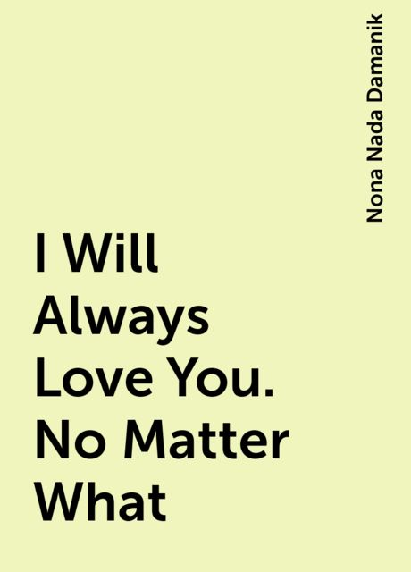 I Will Always Love You. No Matter What, Nona Nada Damanik
