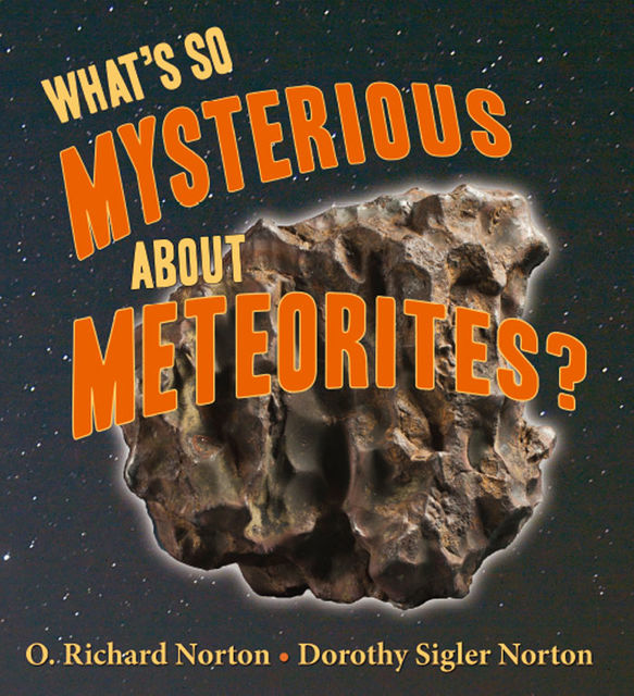 What's So Mysterious About Meteorites, Dorothy Sigler Norton, O. Richard Norton