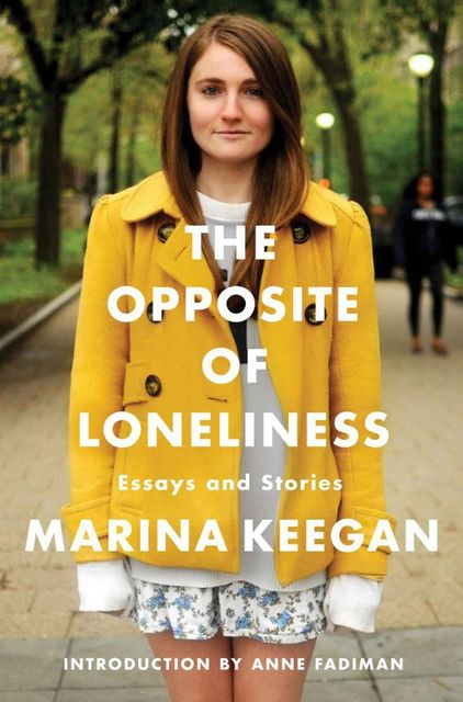 The Opposite of Loneliness: Essays and Stories, Marina Keegan