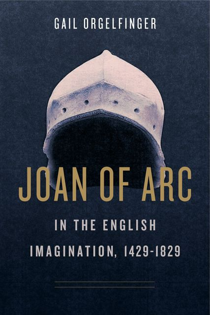 Joan of Arc in the English Imagination, 1429–1829, Gail Orgelfinger