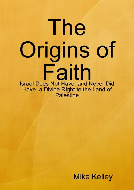The Origins of Faith – Israel Does Not Have, and Never Did Have, a Divine Right to the Land of Palestine, Mike Kelley