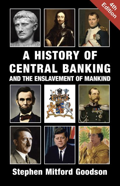 A History of Central Banking and the Enslavement of Mankind, Stephen Mitford Goodson