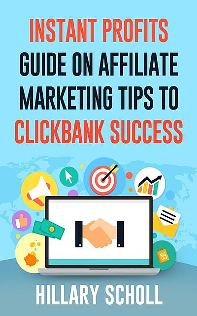 Instant Profits Guide On Affiliate Marketing Tips to Clickbank Success, Hillary Scholl
