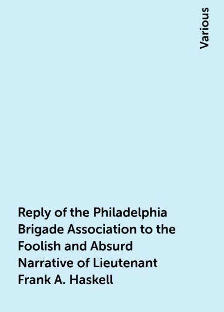 Reply of the Philadelphia Brigade Association to the Foolish and Absurd Narrative of Lieutenant Frank A. Haskell, Various