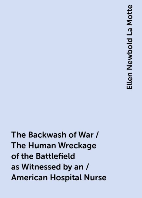 The Backwash of War / The Human Wreckage of the Battlefield as Witnessed by an / American Hospital Nurse, Ellen Newbold La Motte