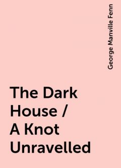 The Dark House / A Knot Unravelled, George Manville Fenn