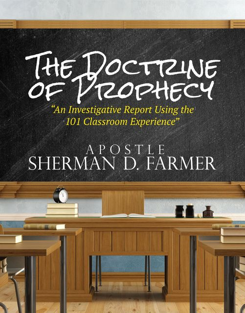 The Doctrine of Prophecy: An Investigative Report Using the 101 Classroom Experience, Sherman D.Farmer