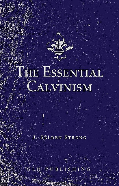 The Essential Calvinism, J. Selden Strong