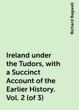 Ireland under the Tudors, with a Succinct Account of the Earlier History. Vol. 2 (of 3), Richard Bagwell