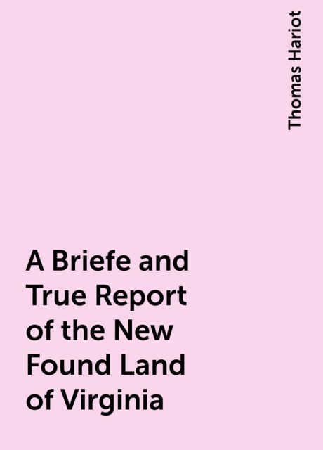 A Briefe and True Report of the New Found Land of Virginia, Thomas Hariot