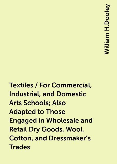 Textiles / For Commercial, Industrial, and Domestic Arts Schools; Also Adapted to Those Engaged in Wholesale and Retail Dry Goods, Wool, Cotton, and Dressmaker's Trades, William H.Dooley