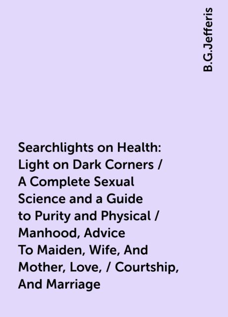 Searchlights on Health: Light on Dark Corners / A Complete Sexual Science and a Guide to Purity and Physical / Manhood, Advice To Maiden, Wife, And Mother, Love, / Courtship, And Marriage, B.G.Jefferis