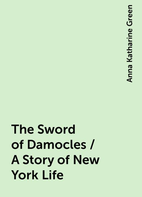 The Sword of Damocles / A Story of New York Life, Anna Katharine Green