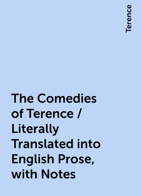 The Comedies of Terence / Literally Translated into English Prose, with Notes, Terence