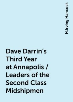 Dave Darrin's Third Year at Annapolis / Leaders of the Second Class Midshipmen, H.Irving Hancock