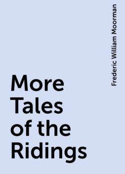More Tales of the Ridings, Frederic William Moorman