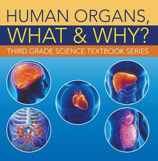 Human Organs, What & Why? : Third Grade Science Textbook Series, Baby Professor