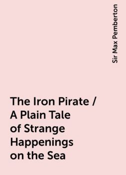 The Iron Pirate / A Plain Tale of Strange Happenings on the Sea, Sir Max Pemberton