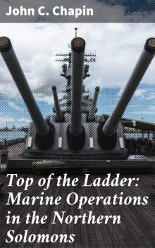 Top of the Ladder: Marine Operations in the Northern Solomons, John Chapin