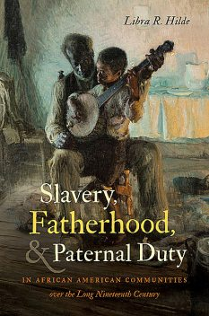Slavery, Fatherhood, and Paternal Duty in African American Communities over the Long Nineteenth Century, Libra R.Hilde