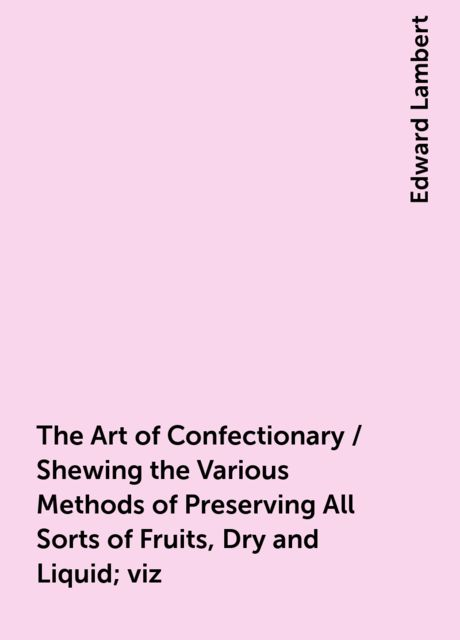 The Art of Confectionary / Shewing the Various Methods of Preserving All Sorts of Fruits, Dry and Liquid; viz. Oranges, Lemons, Citrons, Golden Pippins, Wardens, Apricots Green, Almonds, Goosberries, Cherries, Currants, Plumbs, Rasberries, Peaches, Walnut, Edward Lambert