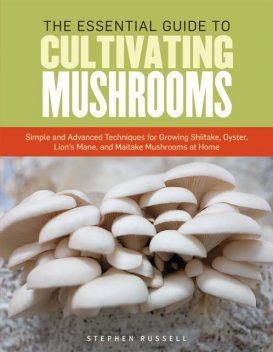 The Essential Guide to Cultivating Mushrooms, Stephen Russell