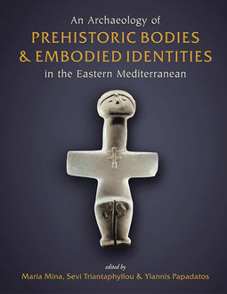 An Archaeology of Prehistoric Bodies and Embodied Identities in the Eastern Mediterranean, Maria Mina, Sevi Triantaphyllou, Yiannis Papadatos