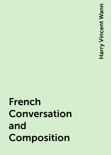 French Conversation and Composition, Harry Vincent Wann