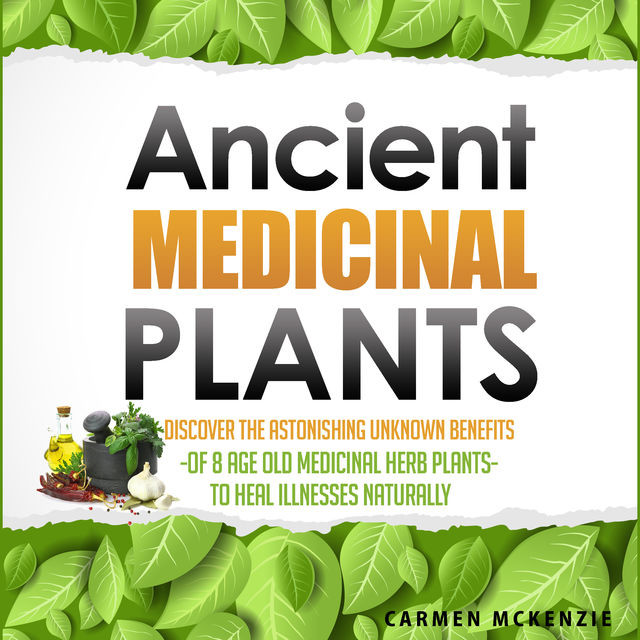 Ancient Medicinal Plants – Discover The Astonishing Unknown Benefits Of 8 Age Old Medicinal Herb Plants To Heal Illnesses Naturally, Old Natural Ways