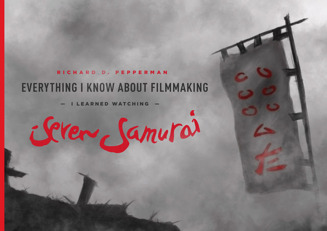 Everything I Know About Filmmaking I Learned Watching Seven Samurai, Richard Pepperman