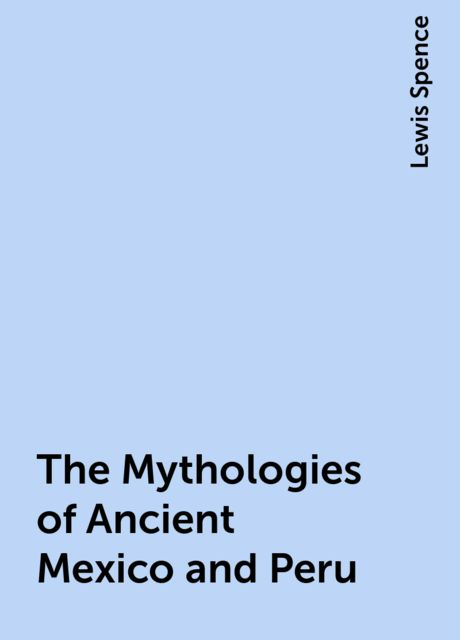 The Mythologies of Ancient Mexico and Peru, Lewis Spence