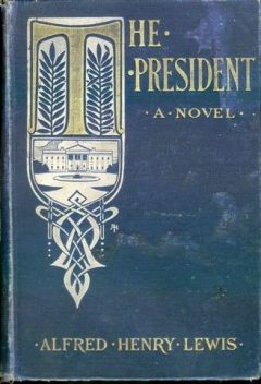 The President / A novel, Alfred Henry Lewis