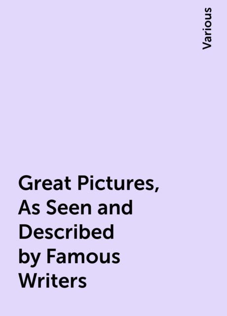 Great Pictures, As Seen and Described by Famous Writers, Various