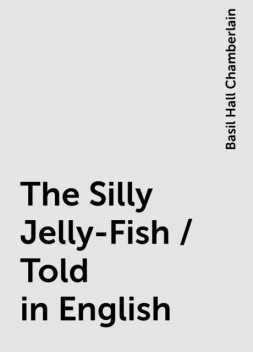 The Silly Jelly-Fish / Told in English, Basil Hall Chamberlain