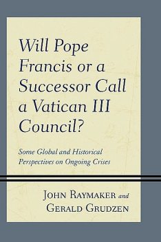 Will Pope Francis or a Successor Call a Vatican III Council, Gerald Grudzen, John Raymaker