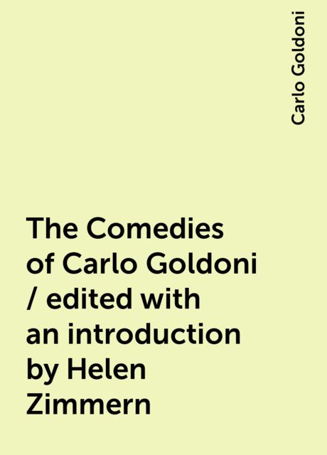 The Comedies of Carlo Goldoni / edited with an introduction by Helen Zimmern, Carlo Goldoni