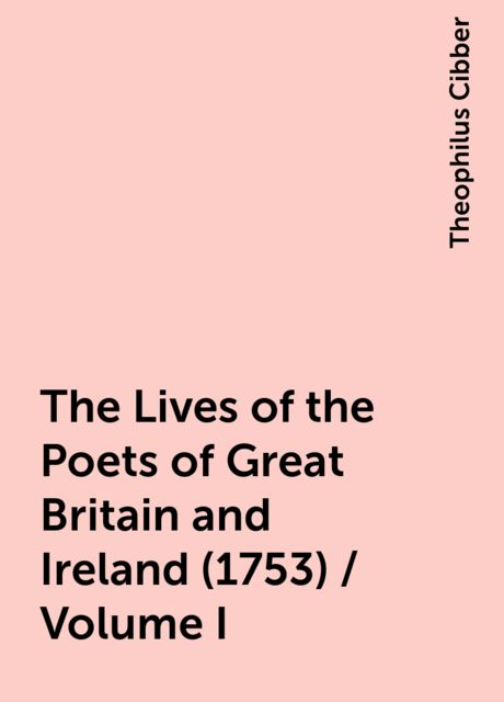 The Lives of the Poets of Great Britain and Ireland (1753) / Volume I, Theophilus Cibber