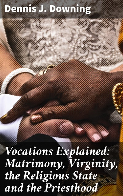 Vocations Explained: Matrimony, Virginity, the Religious State and the Priesthood, Dennis J. Downing